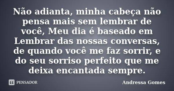 Não adianta, minha cabeça não pensa mais sem lembrar de você, Meu dia é baseado em Lembrar das nossas conversas, de quando você me faz sorrir, e do seu sorriso ... Frase de Andressa Gomes.