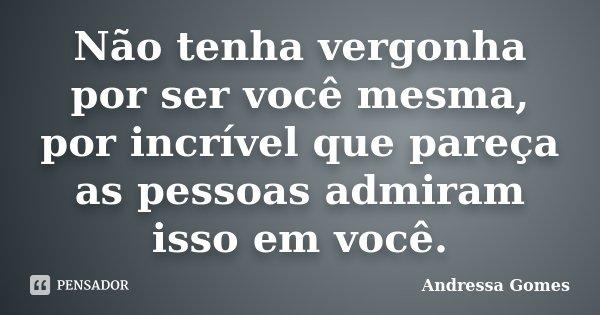 Não tenha vergonha por ser você mesma, por incrível que pareça as pessoas admiram isso em você.... Frase de Andressa Gomes.