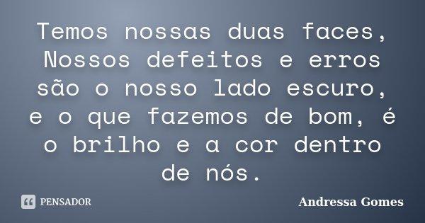 Temos nossas duas faces, Nossos defeitos e erros são o nosso lado escuro, e o que fazemos de bom, é o brilho e a cor dentro de nós.... Frase de Andressa Gomes.
