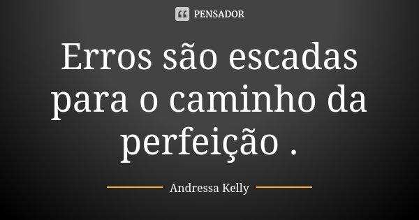 Erros são escadas para o caminho da perfeição .... Frase de Andressa Kelly.