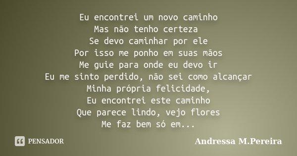 Eu encontrei um novo caminho Mas não tenho certeza Se devo caminhar por ele Por isso me ponho em suas mãos Me guie para onde eu devo ir Eu me sinto perdido, não... Frase de Andressa M. Pereira.