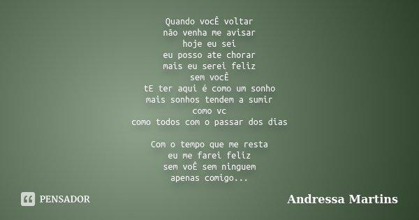 Quando vocÊ voltar não venha me avisar hoje eu sei eu posso ate chorar mais eu serei feliz sem vocÊ tE ter aqui é como um sonho mais sonhos tendem a sumir como ... Frase de Andressa Martins.