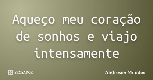 Aqueço meu coração de sonhos e viajo intensamente... Frase de Andressa Mendes.