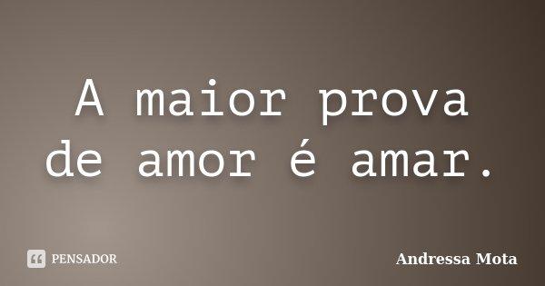 A maior prova de amor é amar.... Frase de Andressa Mota.