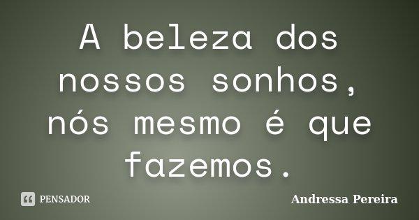 A beleza dos nossos sonhos, nós mesmo é que fazemos.... Frase de Andressa Pereira.