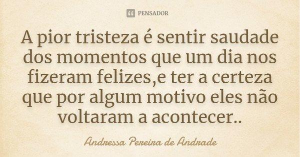 A pior tristeza é sentir saudade dos momentos que um dia nos fizeram felizes,e ter a certeza que por algum motivo eles não voltaram a acontecer..... Frase de Andressa Pereira de Andrade.