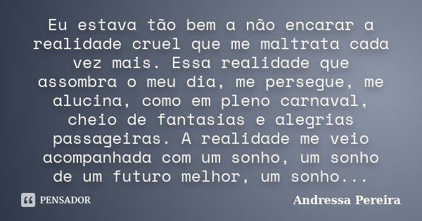 Eu estava tão bem a não encarar a realidade cruel que me maltrata cada vez mais. Essa realidade que assombra o meu dia, me persegue, me alucina, como em pleno c... Frase de Andressa Pereira.