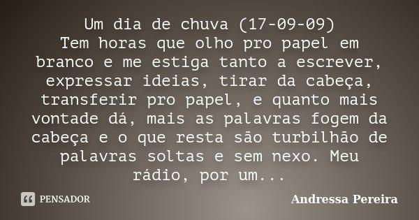 Um dia de chuva (17-09-09) Tem horas que olho pro papel em branco e me estiga tanto a escrever, expressar ideias, tirar da cabeça, transferir pro papel, e quant... Frase de Andressa Pereira.