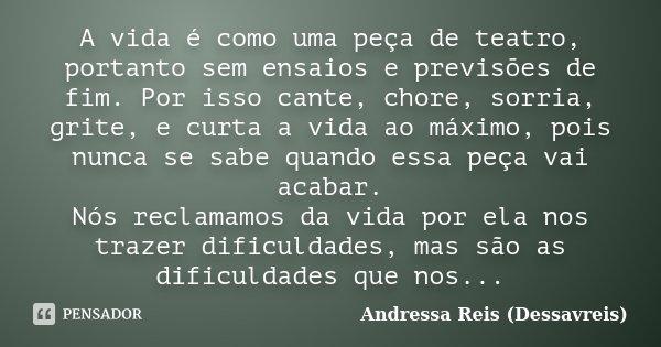 A vida é como uma peça de teatro, portanto sem ensaios e previsões de fim. Por isso cante, chore, sorria, grite, e curta a vida ao máximo, pois nunca se sabe qu... Frase de Andressa Reis (Dessavreis).