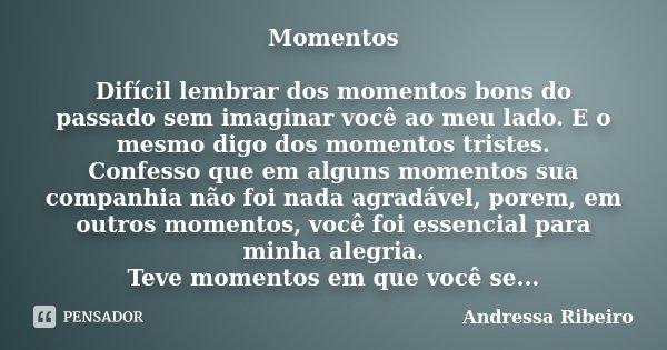 Momentos Difícil lembrar dos momentos bons do passado sem imaginar você ao meu lado. E o mesmo digo dos momentos tristes. Confesso que em alguns momentos sua co... Frase de Andressa Ribeiro.