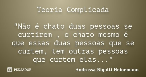 """Teoria Complicada """"Não é chato duas pessoas se curtirem , o chato mesmo é que essas duas pessoas que se curtem, tem outras pessoas que curtem elas...""""... Frase de Andressa Rigotti Heinemann."""