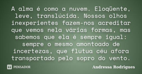A alma é como a nuvem. Eloqüente, leve, translúcida. Nossos olhos inexperientes fazem-nos acreditar que vemos nela várias formas, mas sabemos que ela é sempre i... Frase de Andressa Rodrigues.