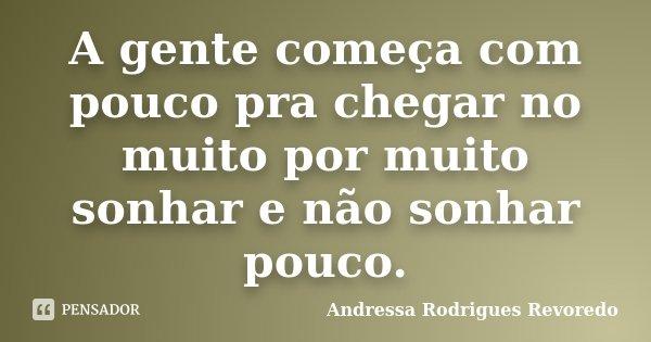 A gente começa com pouco pra chegar no muito por muito sonhar e não sonhar pouco.... Frase de Andressa Rodrigues Revoredo.