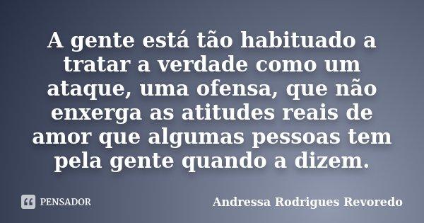 A gente está tão habituado a tratar a verdade como um ataque, uma ofensa, que não enxerga as atitudes reais de amor que algumas pessoas tem pela gente quando a ... Frase de Andressa Rodrigues Revoredo.
