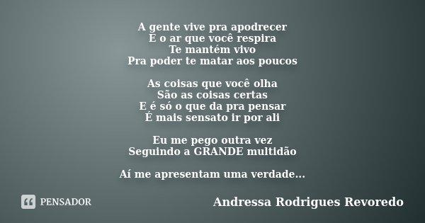 A gente vive pra apodrecer E o ar que você respira Te mantém vivo Pra poder te matar aos poucos As coisas que você olha São as coisas certas E é só o que da pra... Frase de Andressa Rodrigues Revoredo.