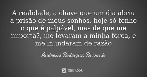 A realidade, a chave que um dia abriu a prisão de meus sonhos, hoje só tenho o que é palpável, mas de que me importa?, me levaram a minha força, e me inundaram ... Frase de Andressa Rodrigues Revoredo.