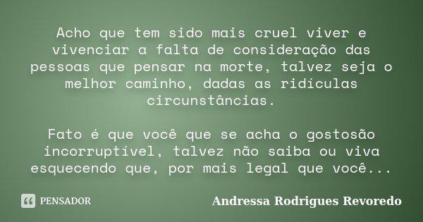Acho que tem sido mais cruel viver e vivenciar a falta de consideração das pessoas que pensar na morte, talvez seja o melhor caminho, dadas as ridículas circuns... Frase de Andressa Rodrigues Revoredo.
