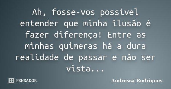Ah, fosse-vos possível entender que minha ilusão é fazer diferença! Entre as minhas quimeras há a dura realidade de passar e não ser vista...... Frase de Andressa Rodrigues.