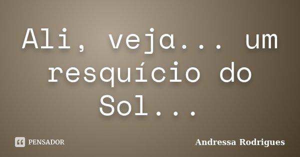 Ali, veja... um resquício do Sol...... Frase de Andressa Rodrigues.