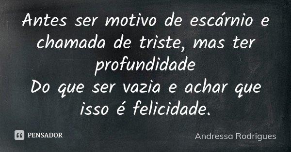 Antes ser motivo de escárnio e chamada de triste, mas ter profundidade Do que ser vazia e achar que isso é felicidade.... Frase de Andressa Rodrigues.