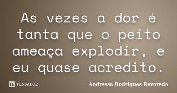 As vezes a dor é tanta que o peito ameaça explodir, e eu quase acredito.... Frase de Andressa Rodrigues Revoredo.