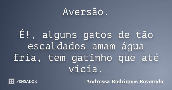 Aversão. É!, alguns gatos de tão escaldados amam água fria, tem gatinho que até vicia.... Frase de Andressa Rodrigues Revoredo.