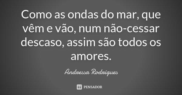 Como as ondas do mar, que vêm e vão, num não-cessar descaso, assim são todos os amores.... Frase de Andressa Rodrigues.