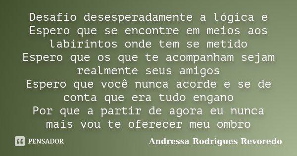 Desafio desesperadamente a lógica e Espero que se encontre em meios aos labirintos onde tem se metido Espero que os que te acompanham sejam realmente seus amigo... Frase de Andressa Rodrigues Revoredo.