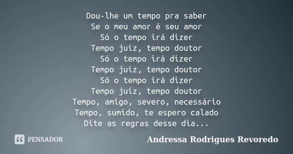 Dou-lhe um tempo pra saber Se o meu amor é seu amor Só o tempo irá dizer Tempo juíz, tempo doutor Só o tempo irá dizer Tempo juíz, tempo doutor Só o tempo irá d... Frase de Andressa Rodrigues Revoredo.