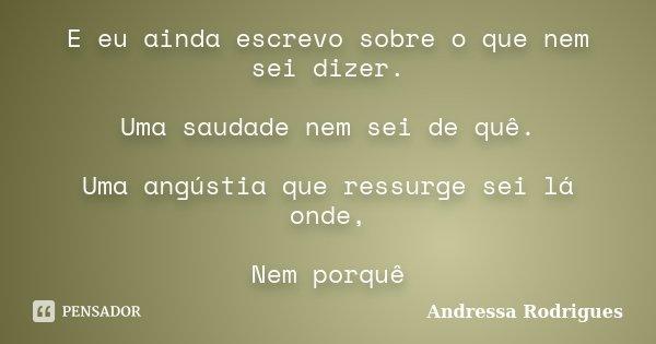 E eu ainda escrevo sobre o que nem sei dizer. Uma saudade nem sei de quê. Uma angústia que ressurge sei lá onde, Nem porquê... Frase de Andressa Rodrigues.
