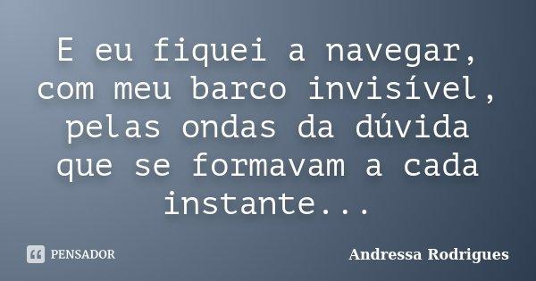 E eu fiquei a navegar, com meu barco invisível, pelas ondas da dúvida que se formavam a cada instante...... Frase de Andressa Rodrigues.