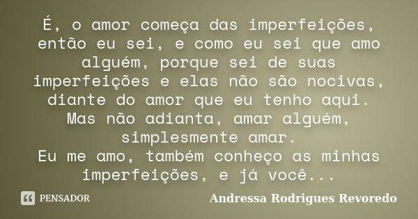 É, o amor começa das imperfeições, então eu sei, e como eu sei que amo alguém, porque sei de suas imperfeições e elas não são nocivas, diante do amor que eu ten... Frase de Andressa Rodrigues Revoredo.