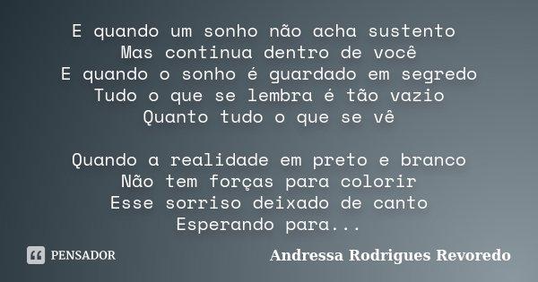 E quando um sonho não acha sustento Mas continua dentro de você E quando o sonho é guardado em segredo Tudo o que se lembra é tão vazio Quanto tudo o que se vê ... Frase de Andressa Rodrigues Revoredo.