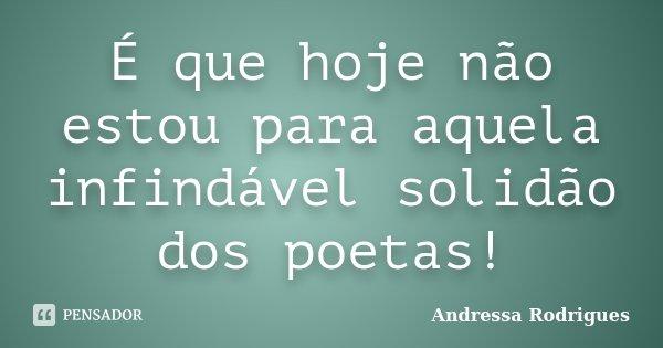 É que hoje não estou para aquela infindável solidão dos poetas!... Frase de Andressa Rodrigues.