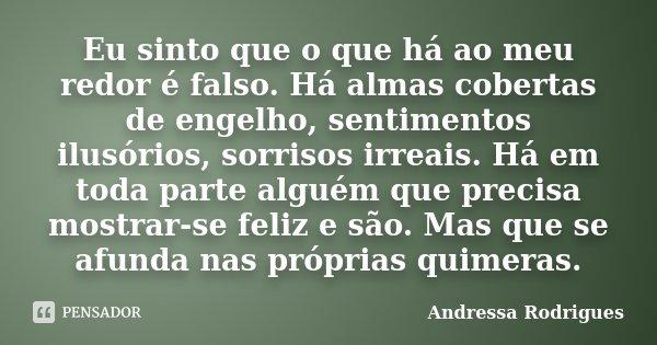 Eu sinto que o que há ao meu redor é falso. Há almas cobertas de engelho, sentimentos ilusórios, sorrisos irreais. Há em toda parte alguém que precisa mostrar-s... Frase de Andressa Rodrigues.