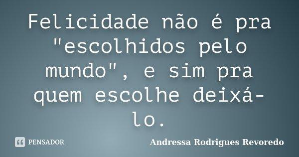 """Felicidade não é pra """"escolhidos pelo mundo"""", e sim pra quem escolhe deixá-lo.... Frase de Andressa Rodrigues Revoredo."""