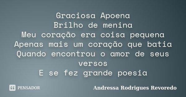 Graciosa Apoena Brilho de menina Meu coração era coisa pequena Apenas mais um coração que batia Quando encontrou o amor de seus versos E se fez grande poesia... Frase de Andressa Rodrigues Revoredo.