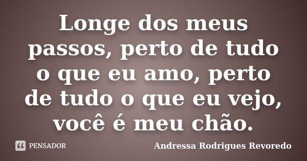 Longe dos meus passos, perto de tudo o que eu amo, perto de tudo o que eu vejo, você é meu chão.... Frase de Andressa Rodrigues Revoredo.