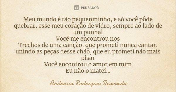 Meu mundo é tão pequenininho, e só você pôde quebrar, esse meu coração de vidro, sempre ao lado de um punhal Você me encontrou nos Trechos de uma canção, que pr... Frase de Andressa Rodrigues Revoredo.