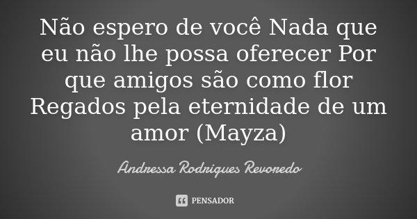 Não espero de você Nada que eu não lhe possa oferecer Por que amigos são como flor Regados pela eternidade de um amor (Mayza)... Frase de Andressa Rodrigues Revoredo.