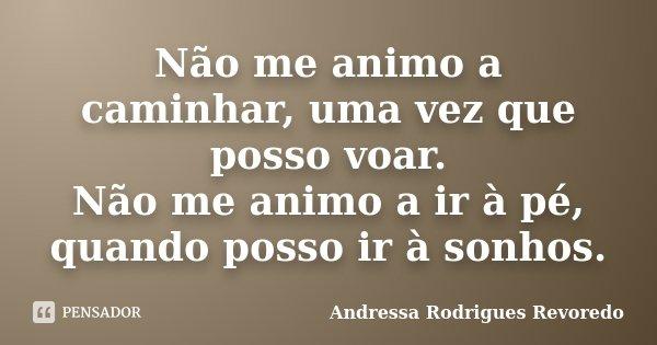 Não me animo a caminhar, uma vez que posso voar. Não me animo a ir à pé, quando posso ir à sonhos.... Frase de Andressa Rodrigues Revoredo.