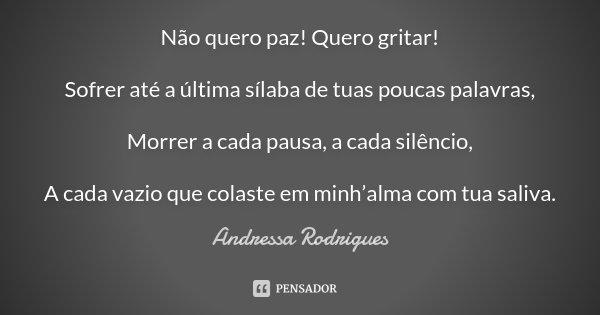 Não quero paz! Quero gritar! Sofrer até a última sílaba de tuas poucas palavras, Morrer a cada pausa, a cada silêncio, A cada vazio que colaste em minh'alma com... Frase de Andressa Rodrigues.