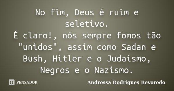 """No fim, Deus é ruim e seletivo. É claro!, nós sempre fomos tão """"unidos"""", assim como Sadan e Bush, Hitler e o Judaísmo, Negros e o Nazismo.... Frase de Andressa Rodrigues Revoredo."""
