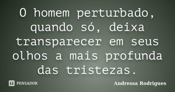 O homem perturbado, quando só, deixa transparecer em seus olhos a mais profunda das tristezas.... Frase de Andressa Rodrigues.