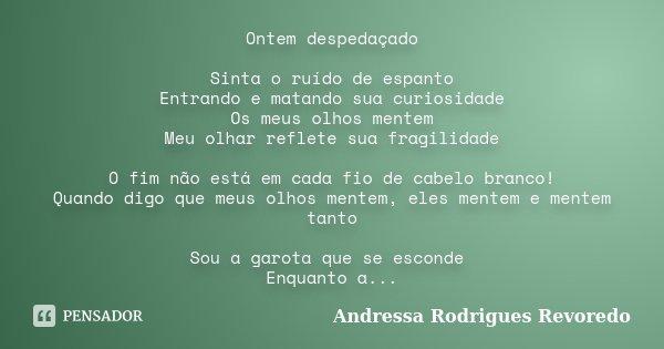 Ontem despedaçado Sinta o ruído de espanto Entrando e matando sua curiosidade Os meus olhos mentem Meu olhar reflete sua fragilidade O fim não está em cada fio ... Frase de Andressa Rodrigues Revoredo.