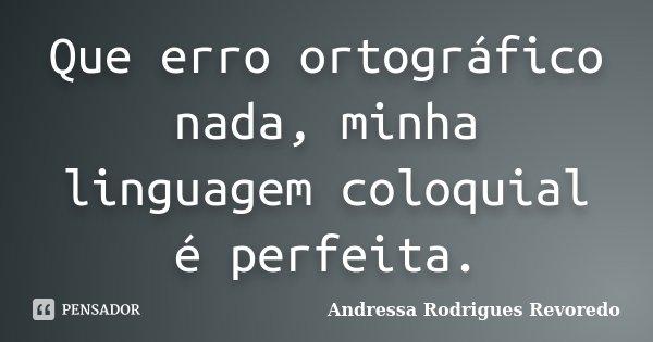 Que erro ortográfico nada, minha linguagem coloquial é perfeita.... Frase de Andressa Rodrigues Revoredo.
