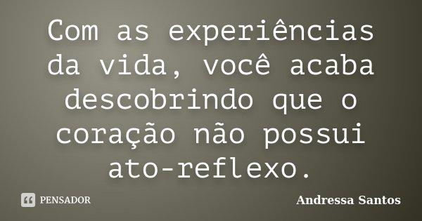 Com as experiências da vida, você acaba descobrindo que o coração não possui ato-reflexo.... Frase de Andressa Santos.