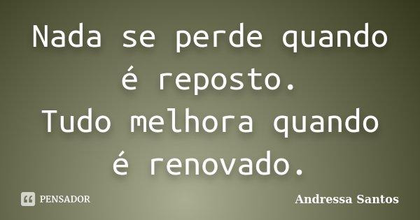 Nada se perde quando é reposto. Tudo melhora quando é renovado.... Frase de Andressa Santos.