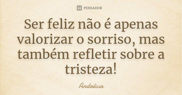 Ser feliz não é apenas valorizar o sorriso, mas também refletir sobre a tristeza!... Frase de Andrêssa.