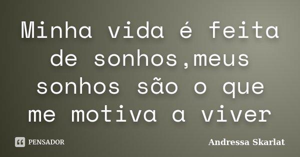 Minha vida é feita de sonhos,meus sonhos são o que me motiva a viver... Frase de Andressa Skarlat.